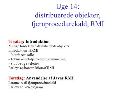 Uge 14: distribuerede objekter, fjernprocedurekald, RMI Tirsdag: Introduktion Mulige fordele ved distribuerede objekter Introduktion til RMI: - Interfacets.