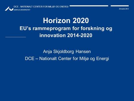 DCE - NATIONALT CENTER FOR MILJØ OG ENERGI AARHUS UNIVERSITET 28.marts 2012 Horizon 2020 EU's rammeprogram for forskning og innovation 2014-2020 Anja Skjoldborg.