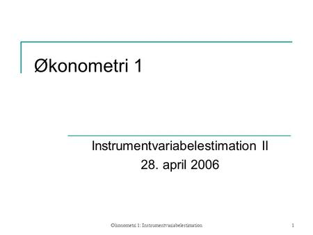 Økonometri 1: Instrumentvariabelestimation1 Økonometri 1 Instrumentvariabelestimation II 28. april 2006.