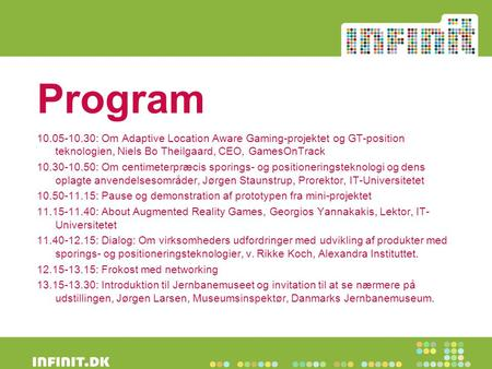 Program 10.05-10.30: Om Adaptive Location Aware Gaming-projektet og GT-position teknologien, Niels Bo Theilgaard, CEO, GamesOnTrack 10.30-10.50: Om centimeterpræcis.