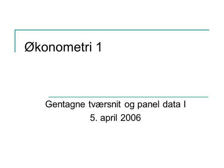 Økonometri 1 Gentagne tværsnit og panel data I 5. april 2006.