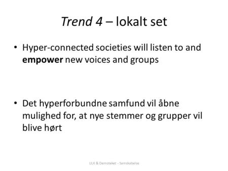 Trend 4 – lokalt set Hyper-connected societies will listen to and empower new voices and groups Det hyperforbundne samfund vil åbne mulighed for, at nye.