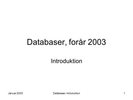 Januar 2003Databaser, introduktion1 Databaser, forår 2003 Introduktion.