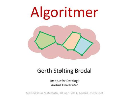 Algoritmer Gerth Stølting Brodal Institut for Datalogi Aarhus Universitet MasterClass i Matematik, 10. april 2014, Aarhus Universitet.