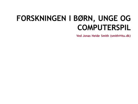 BØRN, UNGE OG COMPUTERSPIL CENTER FOR COMPUTER GAMES RESEARCH COPENHAGEN JONAS HEIDE SMITH FORSKNINGEN I BØRN, UNGE OG COMPUTERSPIL Ved.