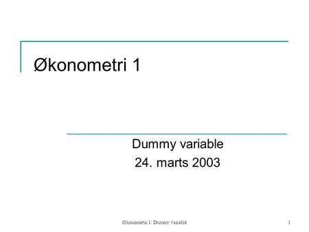 Økonometri 1: Dummy variable1 Økonometri 1 Dummy variable 24. marts 2003.