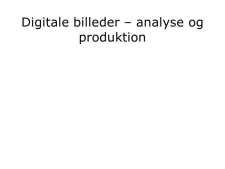 Digitale billeder – analyse og produktion