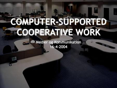 COMPUTER-SUPPORTED COOPERATIVE WORK Medier og Kommunikation 16-4-2004.