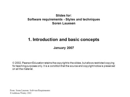 From: Soren Lauesen: Software Requirements © Addison-Wesley 2002 Slides for: Software requirements - Styles and techniques Soren Lauesen 1. Introduction.