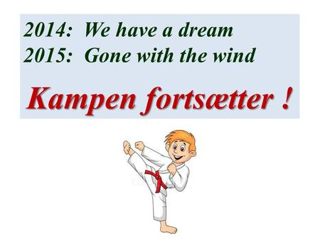 2014: We have a dream 2015: Gone with the wind Kampen fortsætter !