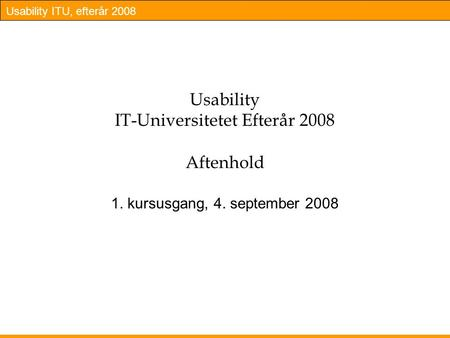 Usability ITU, efterår 2008 Usability IT-Universitetet Efterår 2008 Aftenhold 1. kursusgang, 4. september 2008.