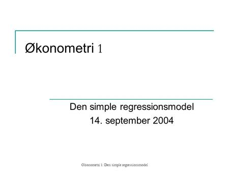 Økonometri 1: Den simple regressionsmodel Økonometri 1 Den simple regressionsmodel 14. september 2004.