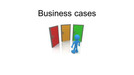 Business cases.