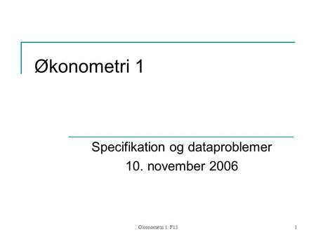 Økonometri 1: F151 Økonometri 1 Specifikation og dataproblemer 10. november 2006.