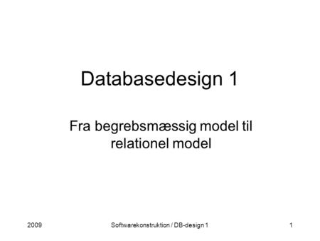 2009Softwarekonstruktion / DB-design 11 Databasedesign 1 Fra begrebsmæssig model til relationel model.
