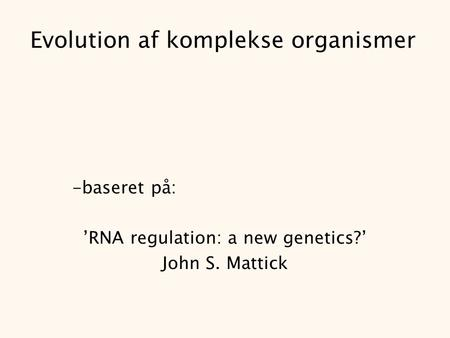 Evolution af komplekse organismer -baseret på: 'RNA regulation: a new genetics?' John S. Mattick.