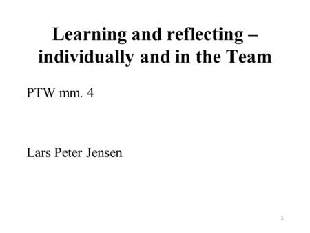 1 Learning and reflecting – individually and in the Team PTW mm. 4 Lars Peter Jensen.