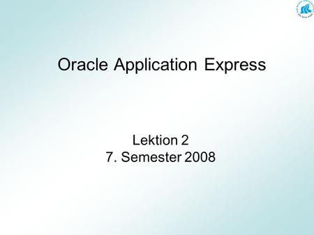 Oracle Application Express Lektion 2 7. Semester 2008.