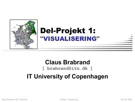 "Claus Brabrand, ITU, Denmark Mar 09, 2010Projekt: ""Visualisering"" Del-Projekt 1: VISUALISERING Claus Brabrand [ ] IT University of Copenhagen."