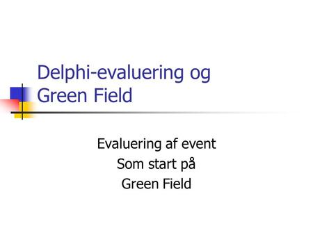 Delphi-evaluering og Green Field Evaluering af event Som start på Green Field.
