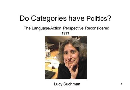 1 Do Categories have Politics ? The Language/Action Perspective Reconsidered 1993 Lucy Suchman.