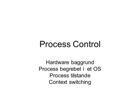 Process Control Hardware baggrund Process begrebet i et OS Process tilstande Context switching.