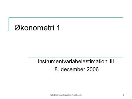 F21: Instrumentvariabelestimation III1 Økonometri 1 Instrumentvariabelestimation III 8. december 2006.
