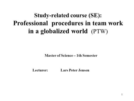 1 Study-related course (SE): Professional procedures in team work in a globalized world (PTW) Master of Science – 1th Semester Lecturer: Lars Peter Jensen.