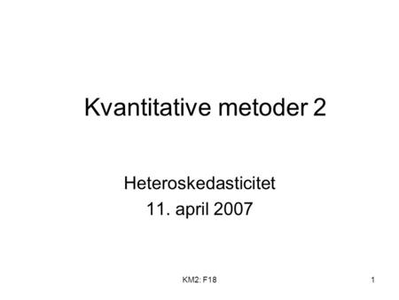 KM2: F181 Kvantitative metoder 2 Heteroskedasticitet 11. april 2007.
