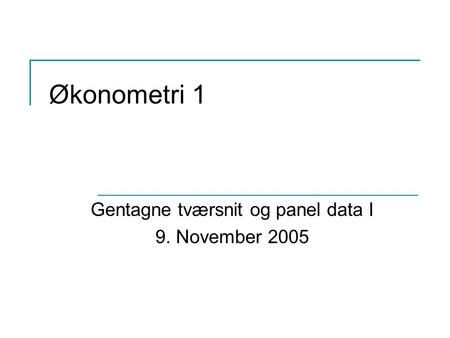 Økonometri 1 Gentagne tværsnit og panel data I 9. November 2005.