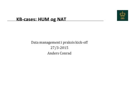 KB-cases: HUM og NAT Data management i praksis kick-off 27/3-2015 Anders Conrad.