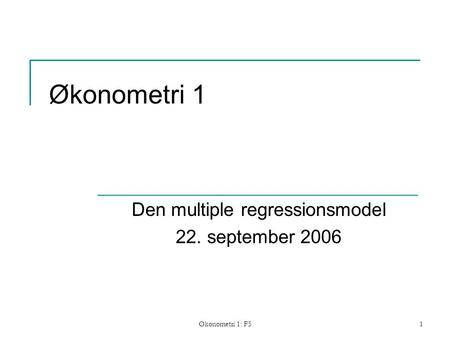 Økonometri 1: F51 Økonometri 1 Den multiple regressionsmodel 22. september 2006.