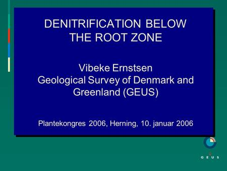 DENITRIFICATION BELOW THE ROOT ZONE Vibeke Ernstsen Geological Survey of Denmark and Greenland (GEUS) Plantekongres 2006, Herning, 10. januar 2006.