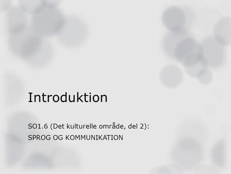 Introduktion SO1.6 (Det kulturelle område, del 2): SPROG OG KOMMUNIKATION.
