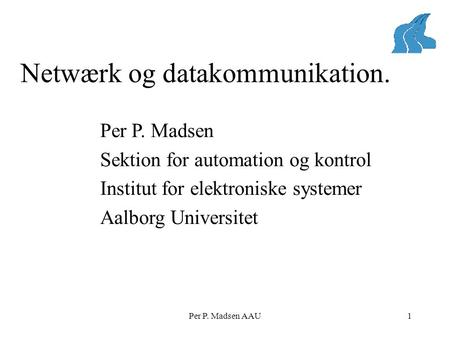 Netwærk og datakommunikation. Per P. Madsen AAU1 Per P. Madsen Sektion for automation og kontrol Institut for elektroniske systemer Aalborg Universitet.