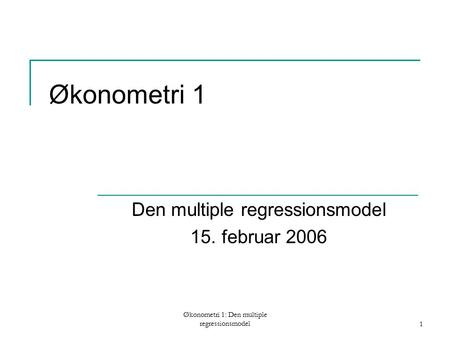 Økonometri 1: Den multiple regressionsmodel1 Økonometri 1 Den multiple regressionsmodel 15. februar 2006.