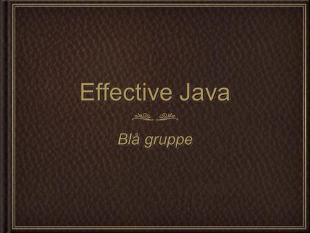 Effective Java Blå gruppe. Item 18: Interfaces frem for abstrakte klasser Kan implementeres i klasser der ikke nedarver Eksisterende klasser kan nemt.
