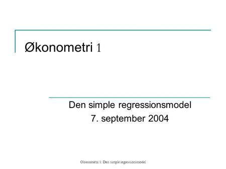 Økonometri 1: Den simple regressionsmodel Økonometri 1 Den simple regressionsmodel 7. september 2004.