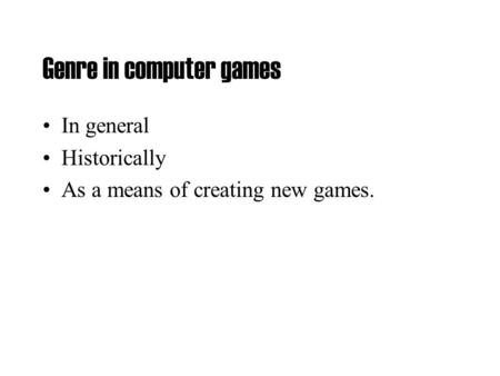 Genre in computer games In general Historically As a means of creating new games.