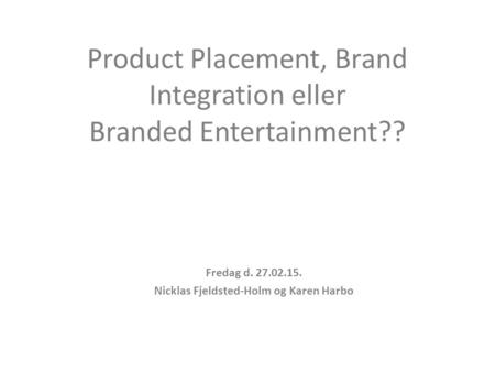 Product Placement, Brand Integration eller Branded Entertainment?? Fredag d. 27.02.15. Nicklas Fjeldsted-Holm og Karen Harbo.