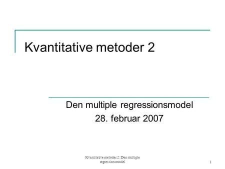 Kvantitative metoder 2: Den multiple regressionsmodel1 Kvantitative metoder 2 Den multiple regressionsmodel 28. februar 2007.