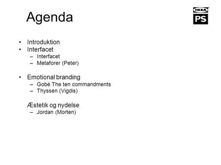 Agenda Introduktion Interfacet –Interfacet –Metaforer (Peter) Emotional branding –Gobé The ten commandments –Thyssen (Vigdis) Æstetik og nydelse –Jordan.