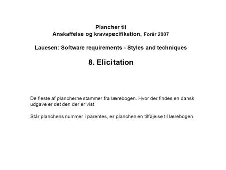Plancher til Anskaffelse og kravspecifikation, Forår 2007 Lauesen: Software requirements - Styles and techniques 8. Elicitation De fleste af plancherne.