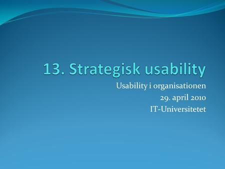 Usability i organisationen 29. april 2010 IT-Universitetet.
