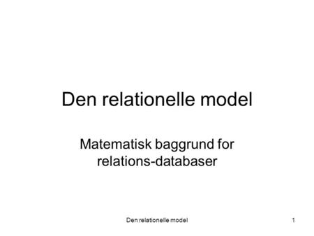 Den relationelle model1 Matematisk baggrund for relations-databaser.
