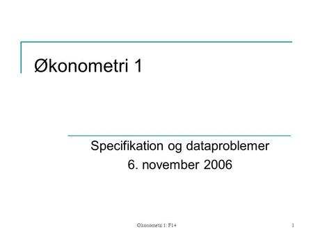 Økonometri 1: F141 Økonometri 1 Specifikation og dataproblemer 6. november 2006.