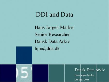 Dansk Data Arkiv Hans Jørgen Marker IASSIST 2005 DDI and Data Hans Jørgen Marker Senior Researcher Dansk Data Arkiv