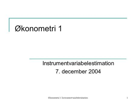 Økonometri 1: Instrumentvariabelestimation1 Økonometri 1 Instrumentvariabelestimation 7. december 2004.