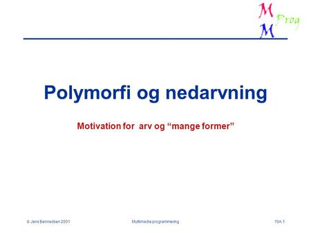 " Jens Bennedsen 2001Multimedie programmering10A.1 Polymorfi og nedarvning Motivation for arv og ""mange former"""