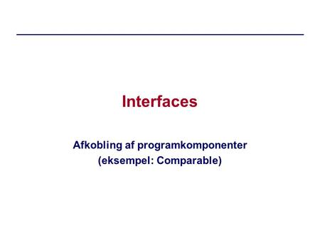 Interfaces Afkobling af programkomponenter (eksempel: Comparable)